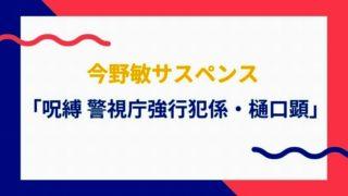 今野敏サスペンス 「呪縛 警視庁強行犯係・樋口顕」